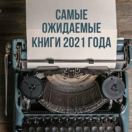 Самые ожидаемые книги 2021 года. Книжные новинки 2021. Что выйдет в 2021